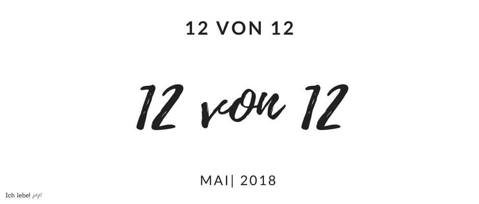 12 von 12 | Mai 2018